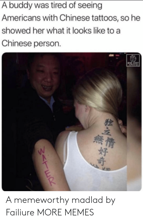 Dank, Memes, and Target: A buddy was tired of seeing  Americans with Chinese tattoos, so he  showed her what it looks like to a  Chinese person  SPECIAL  Sor  無情  好  W<TER A memeworthy madlad by Failiure MORE MEMES