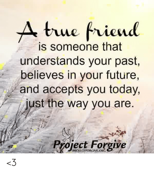 Future, Memes, and Today: A bue friend  is someone that  understands your past,  believes in your future,  and accepts you today,  just the way you are.  Project Forgive  PROJECTPORGIVEORG <3