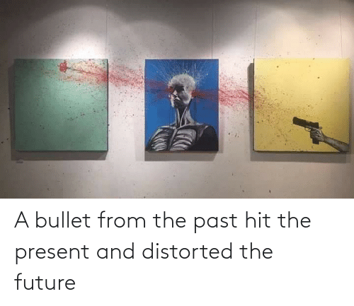 Bullet: A bullet from the past hit the present and distorted the future