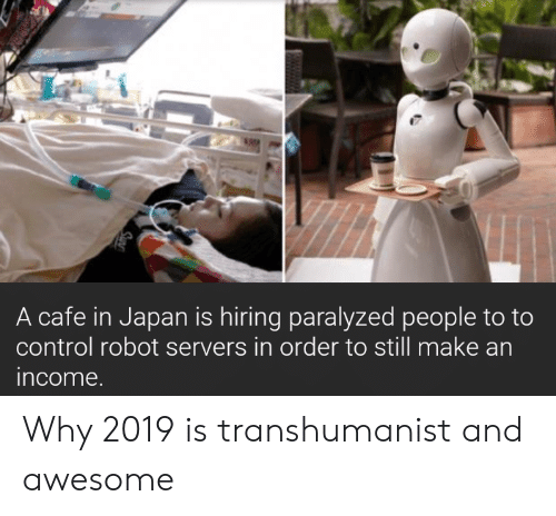 paralyzed: A cafe in Japan is hiring paralyzed people to to  control robot servers in order to still make an  income Why 2019 is transhumanist and awesome