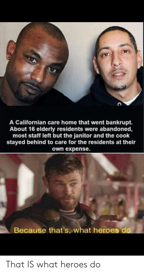Heroes, Home, and Californian: A Californian care home that went bankrupt.  About 16 elderly residents were albandoned,  most staff left but the janitor and the cook  stayed behind to care for the residents at their  own expense.  Because that's, what heroes do That IS what heroes do