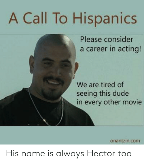Dude, Movie, and Acting: A Call To Hispanics  Please consider  a career in acting!  We are tired of  seeing this dude  in every other movie  onantzin.com His name is always Hector too