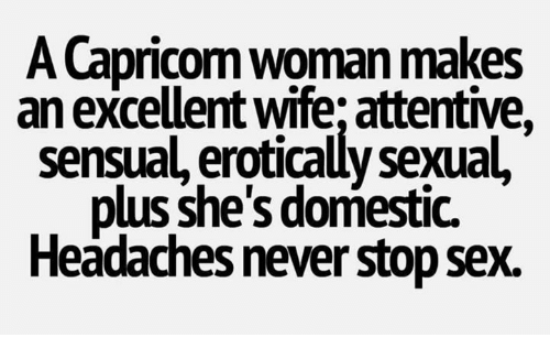 Sexualization: A Capricom woman makes  an excellent wife; attentive,  sensual, erotically sexual,  plus she's domestic.  Headaches never stop sex.