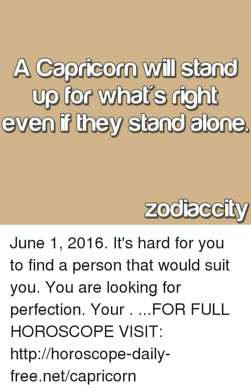 Being Alone, Capricorn, and Free: A Capricorn will stand  up for what's right  even they stand alone  zodiaccity June 1, 2016. It's hard for you to find a person that would suit you. You are looking for perfection. Your  . ...FOR FULL HOROSCOPE VISIT: http://horoscope-daily-free.net/capricorn