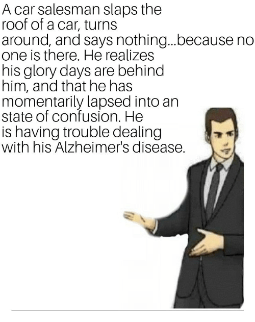 Alzheimer's, Car, and Alzheimer's Disease: A car salesman slaps the  roof of a car, turns  around, and says nothing...because no  one is there. He realizes  his glory days are behind  him, and that he has  momentarily lapsed into an  state of confusion. He  is having trouble dealing  with his Alzheimer's disease.