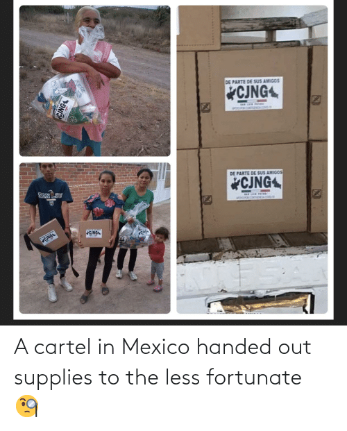 fortunate: A cartel in Mexico handed out supplies to the less fortunate 🧐