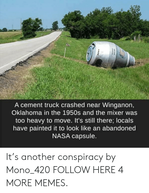 mono: A cement truck crashed near Winganon,  Oklahoma in the 1950s and the mixer was  too heavy to move. It's still there; locals  have painted it to look like an abandoned  NASA capsule. It's another conspiracy by Mono_420 FOLLOW HERE 4 MORE MEMES.