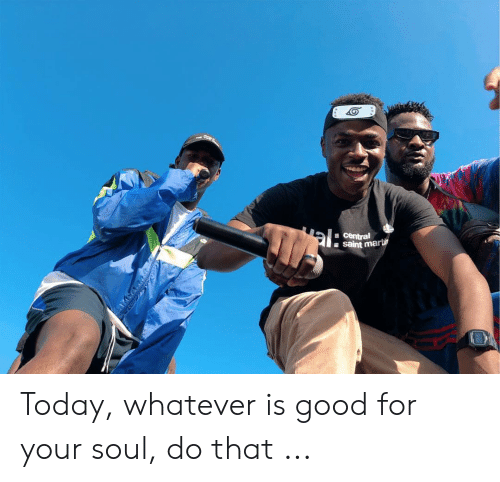 La Meme Gang: a central  a saint marti Today, whatever is good for your soul, do that ...