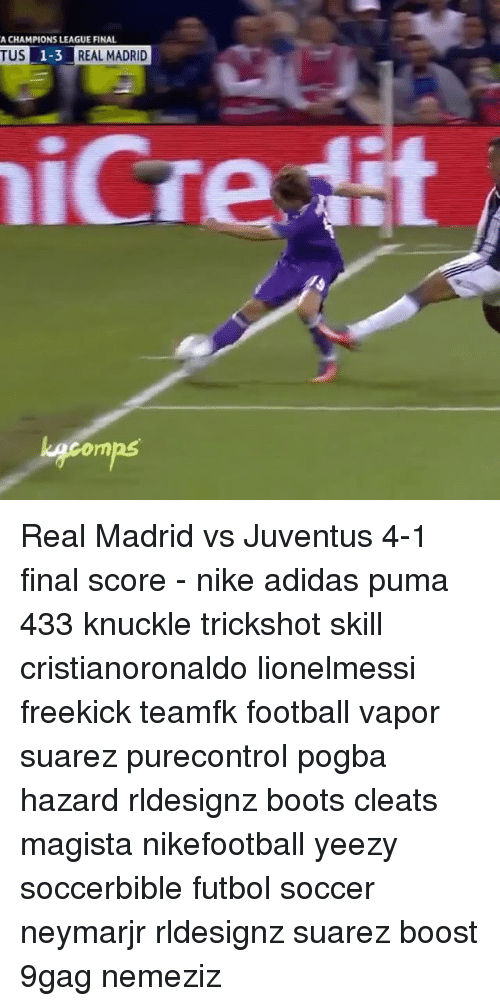 9gag, Adidas, and Football: A CHAMPIONS LEAGUE FINAL  REAL MADRID  TUS  1-3 Real Madrid vs Juventus 4-1 final score - nike adidas puma 433 knuckle trickshot skill cristianoronaldo lionelmessi freekick teamfk football vapor suarez purecontrol pogba hazard rldesignz boots cleats magista nikefootball yeezy soccerbible futbol soccer neymarjr rldesignz suarez boost 9gag nemeziz
