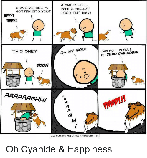 Cyanide Happy: A CHILD FELL  HEY, GIRL! WHAT'S  INTO A WELL?  GOTTEN INTO YOU?  LEAD THE WAY!  BARA!  BARK!  OH MY GOD!  THIS WELL FULL  THIS ONE?  OF DEAD CHILDREN!  WOOFI  AAAAAAGHH!  Cyanide and Happiness O Explosm.net Oh Cyanide & Happiness