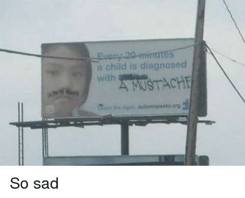 Memes, Sad, and 🤖: a child is diagnosed  with  A MUSTACHE  autismspaoka.erg So sad