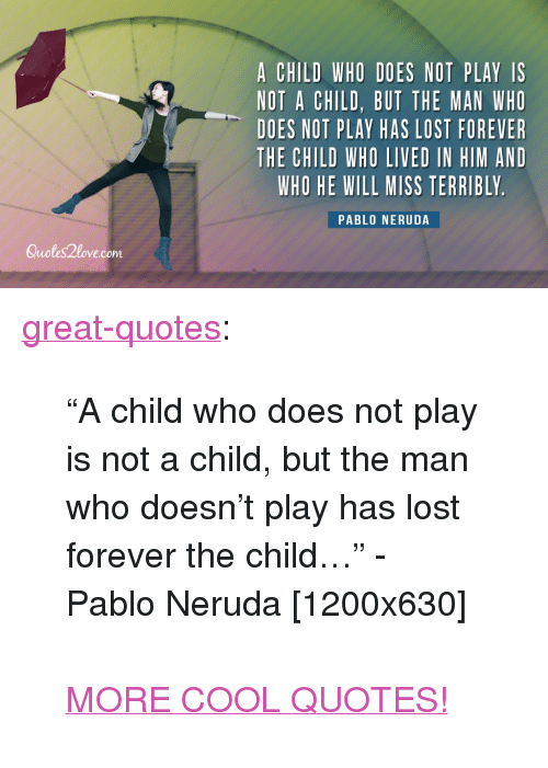 "Pablo Neruda: A CHILD WHO DOES NOT PLAY IS  NOT A CHILD, BUT THE MAN WHO  DOES NOT PLAY HAS LOST FOREVER  THE CHILD WHO LIVED IN HIM AND  WHO HE WILL MISS TERRIBLY  PABLO NERUDA  Quotes2love.com <p><a href=""http://great-quotes.tumblr.com/post/149304620600/a-child-who-does-not-play-is-not-a-child-but-the"" class=""tumblr_blog"">great-quotes</a>:</p>  <blockquote><p>""A child who does not play is not a child, but the man who doesn't play has lost forever the child…"" - Pablo Neruda [1200x630]<br/><br/><a href=""http://cool-quotes.net/"">MORE COOL QUOTES!</a></p></blockquote>"