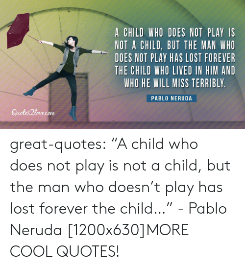 "Pablo Neruda: A CHILD WHO DOES NOT PLAY IS  NOT A CHILD, BUT THE MAN WHO  DOES NOT PLAY HAS LOST FOREVER  THE CHILD WHO LIVED IN HIM AND  WHO HE WILL MISS TERRIBLY  PABLO NERUDA  Quotes2love.com great-quotes:  ""A child who does not play is not a child, but the man who doesn't play has lost forever the child…"" - Pablo Neruda [1200x630]MORE COOL QUOTES!"
