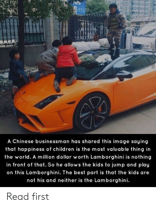 Children, Lamborghini, and Best: A Chinese businessman has shared this image saying  that happiness of children is the most valuable thing in  the world. A million dollar worth Lamborghini is nothing  in front of that. So he allows the kids to jump and play  on this Lamborghini. The best part is that the kids are  not his and neither is the Lamborghini.  MemecenterCOm Read first