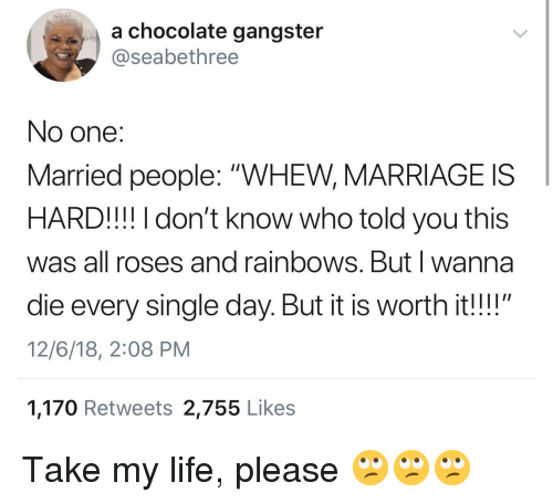 "Life, Marriage, and Chocolate: a chocolate gangster  @seabethree  No one:  Married people: ""WHEW, MARRIAGE IS  HARD!!! I don't know who told you this  was all roses and rainbows. Butl wanna  die every single day. But it is worth it!!""  12/6/18, 2:08 PM  1,170 Retweets 2,755 Like:s Take my life, please 🙄🙄🙄"