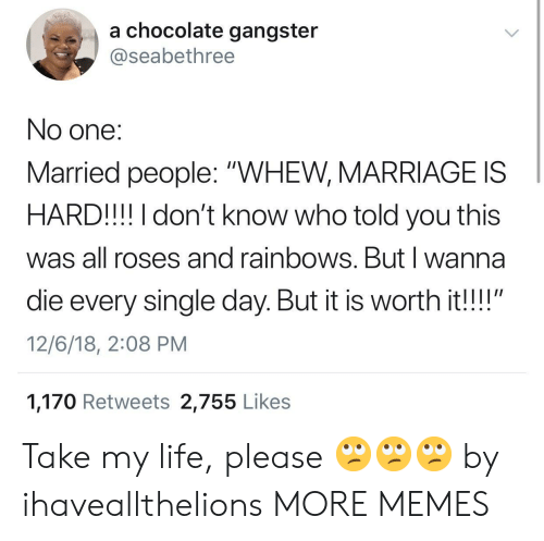 "Dank, Life, and Marriage: a chocolate gangster  @seabethree  No one:  Married people: ""WHEW, MARRIAGE IS  HARD!!! I don't know who told you this  was all roses and rainbows. Butl wanna  die every single day. But it is worth it!!""  12/6/18, 2:08 PM  1,170 Retweets 2,755 Like:s Take my life, please 🙄🙄🙄 by ihaveallthelions MORE MEMES"