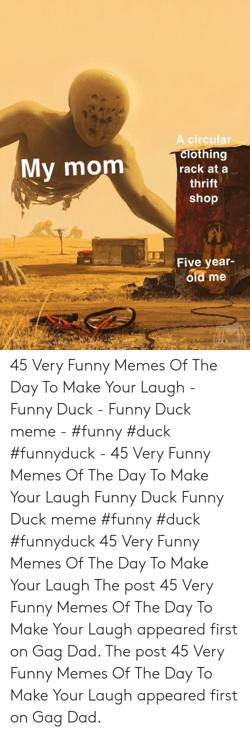 Dad, Funny, and Meme: A circular  clothing  rack at a  My mom  thrift  shop  Five year-  old me 45 Very Funny Memes Of The Day To Make Your Laugh - Funny Duck - Funny Duck meme - #funny #duck #funnyduck - 45 Very Funny Memes Of The Day To Make Your Laugh Funny Duck Funny Duck meme #funny #duck #funnyduck 45 Very Funny Memes Of The Day To Make Your Laugh The post 45 Very Funny Memes Of The Day To Make Your Laugh appeared first on Gag Dad. The post 45 Very Funny Memes Of The Day To Make Your Laugh appeared first on Gag Dad.