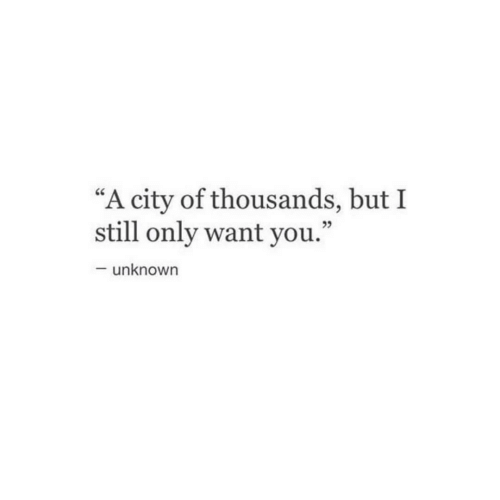 "City, Unknown, and You: ""A city of thousands, but I  still only want you.""  25  unknown"
