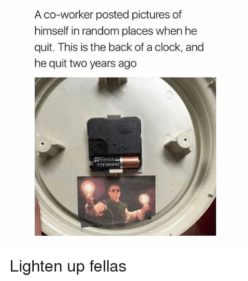 Offed Himself: A co-worker posted pictures of  himself in random places when he  quit. This is the back of a clock, and  he quit two years ago Lighten up fellas