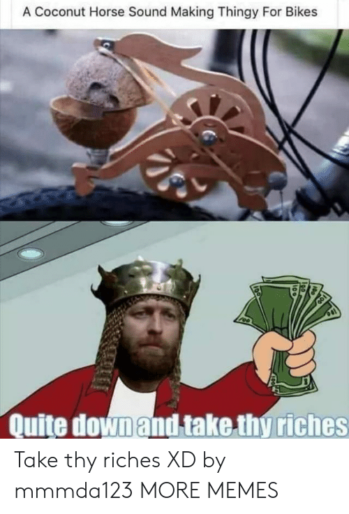 Riches: A Coconut Horse Sound Making Thingy For Bikes  Quite down and take thy riches Take thy riches XD by mmmda123 MORE MEMES