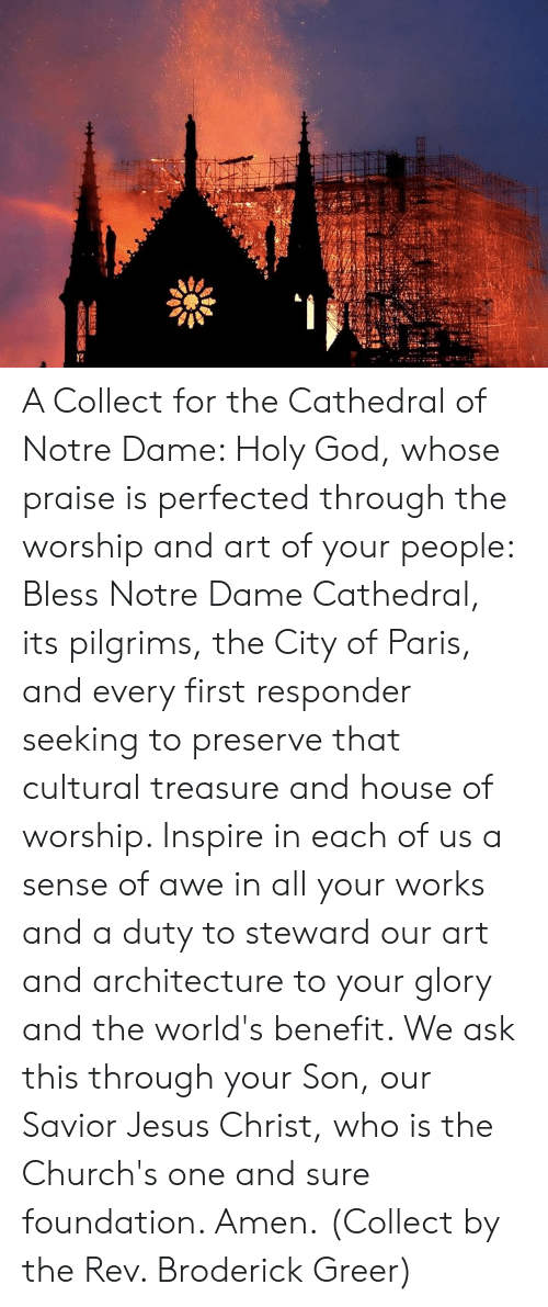Savior: A Collect for the Cathedral of Notre Dame:   Holy God, whose praise is perfected through the worship and art of your people: Bless Notre Dame Cathedral, its pilgrims, the City of Paris, and every first responder seeking to preserve that cultural treasure and house of worship. Inspire in each of us a sense of awe in all your works and a duty to steward our art and architecture to your glory and the world's benefit. We ask this through your Son, our Savior Jesus Christ, who is the Church's one and sure foundation. Amen.  (Collect by the Rev. Broderick Greer)