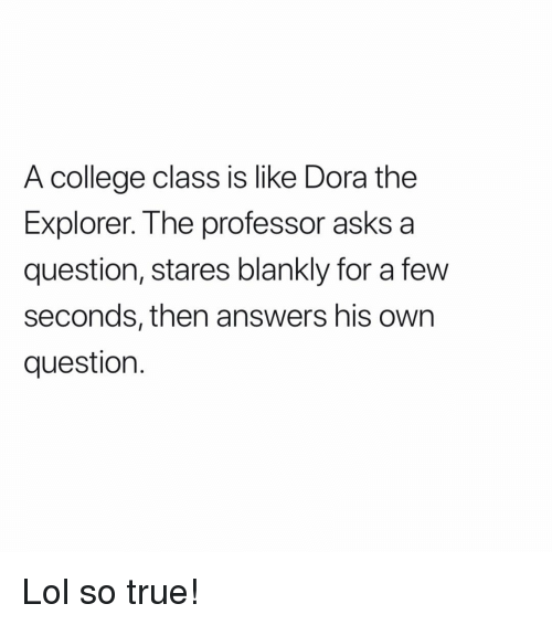 Dora the Explorer: A college class is like Dora the  Explorer. The professor asks a  question, stares blankly for a fevw  seconds, then answers his own  question. Lol so true!