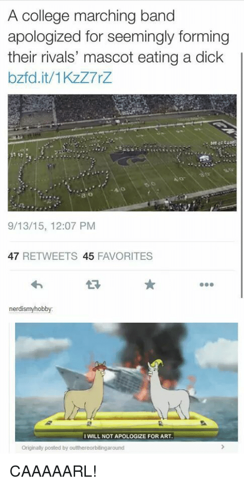 Marching: A college marching band  apologized for seemingly forming  their rivals' mascot eating a dick  bzfd.it/1KzZ7rZ  80  9/13/15, 12:07 PM  47 RETWEETS 45 FAVORITES  nerdismyhobby:  I WILL NOT APOLOGIZE FOR ART  Originally posted by outthereorbitingaround CAAAAARL!