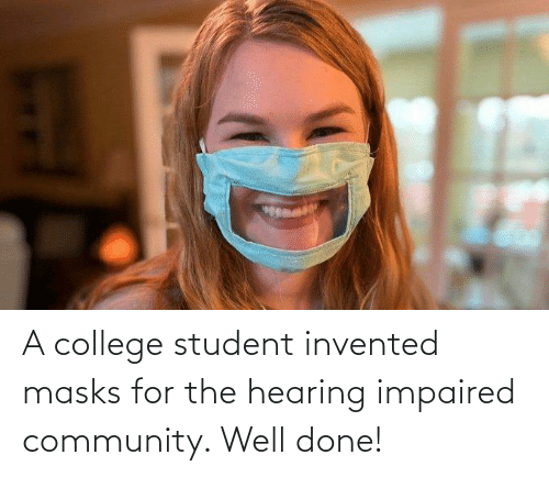 College Student: A college student invented masks for the hearing impaired community. Well done!