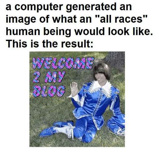 "Computer, Image, and Human: a computer generated an  image of what an ""all races""  human being would look like.  This is the result;  6)  8100"
