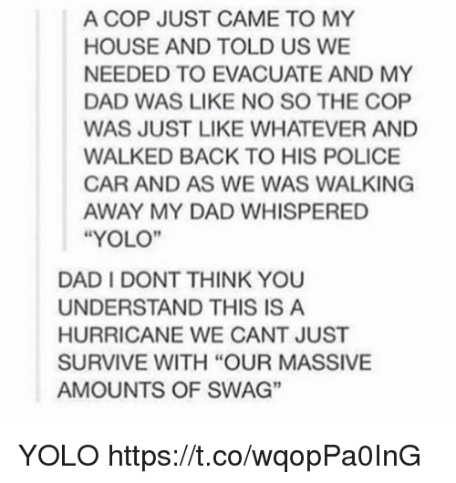 "Understandably: A COP JUST CAME TO MY  HOUSE AND TOLD US WE  NEEDED TO EVACUATE AND MY  DAD WAS LIKE NO SO THE COP  WAS JUST LIKE WHATEVER AND  WALKED BACK TO HIS POLICE  CAR AND AS WE WAS WALKING  AWAY MY DAD WHISPERED  ""YOLO""  DAD I DONT THINK YOU  UNDERSTAND THIS IS A  HURRICANE WE CANT JUST  SURVIVE WITH ""OUR MASSIVE  AMOUNTS OF SWAG""  3 YOLO https://t.co/wqopPa0InG"