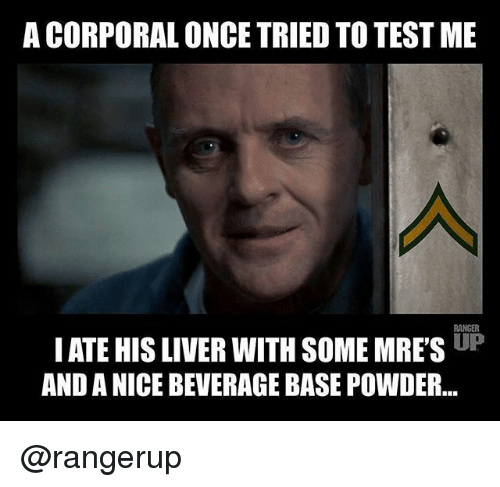 corporal: A CORPORAL ONCE TRIED TO TEST ME  RANGER  IATE HIS LIVER WITH SOME MRES UP  AND A NICE BEVERAGE BASE POWDER... @rangerup