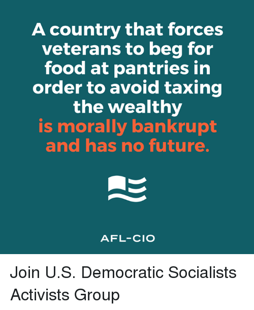 afl: A country that forces  veterans to beg for  food at pantries in  order to avoid taxing  the wealthy  is morally bankrupt  and has no future.  AFL-CIO Join U.S. Democratic Socialists Activists Group