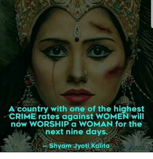 Crime, Memes, and Women: A country with one of the highest  CRIME rates against WOMEN will  now WORSHIP a WOMAN for the  next nine days.  Shyam Jyoti Kalita