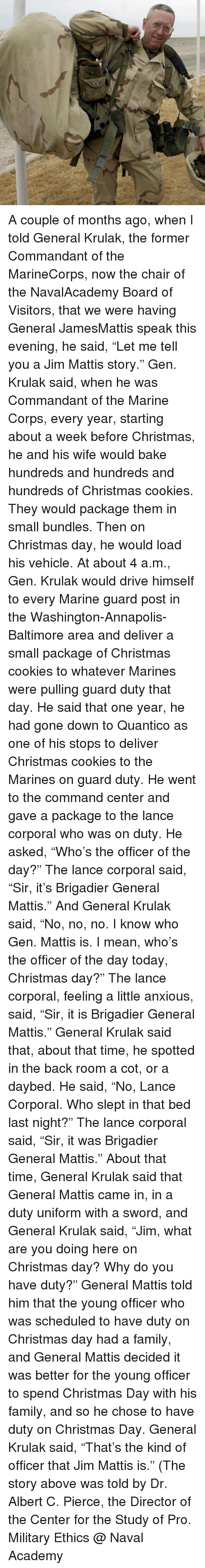 """corporal: A couple of months ago, when I told General Krulak, the former Commandant of the MarineCorps, now the chair of the NavalAcademy Board of Visitors, that we were having General JamesMattis speak this evening, he said, """"Let me tell you a Jim Mattis story."""" Gen. Krulak said, when he was Commandant of the Marine Corps, every year, starting about a week before Christmas, he and his wife would bake hundreds and hundreds and hundreds of Christmas cookies. They would package them in small bundles. Then on Christmas day, he would load his vehicle. At about 4 a.m., Gen. Krulak would drive himself to every Marine guard post in the Washington-Annapolis-Baltimore area and deliver a small package of Christmas cookies to whatever Marines were pulling guard duty that day. He said that one year, he had gone down to Quantico as one of his stops to deliver Christmas cookies to the Marines on guard duty. He went to the command center and gave a package to the lance corporal who was on duty. He asked, """"Who's the officer of the day?"""" The lance corporal said, """"Sir, it's Brigadier General Mattis."""" And General Krulak said, """"No, no, no. I know who Gen. Mattis is. I mean, who's the officer of the day today, Christmas day?"""" The lance corporal, feeling a little anxious, said, """"Sir, it is Brigadier General Mattis."""" General Krulak said that, about that time, he spotted in the back room a cot, or a daybed. He said, """"No, Lance Corporal. Who slept in that bed last night?"""" The lance corporal said, """"Sir, it was Brigadier General Mattis."""" About that time, General Krulak said that General Mattis came in, in a duty uniform with a sword, and General Krulak said, """"Jim, what are you doing here on Christmas day? Why do you have duty?"""" General Mattis told him that the young officer who was scheduled to have duty on Christmas day had a family, and General Mattis decided it was better for the young officer to spend Christmas Day with his family, and so he chose to have duty on Christmas Day. General Kr"""