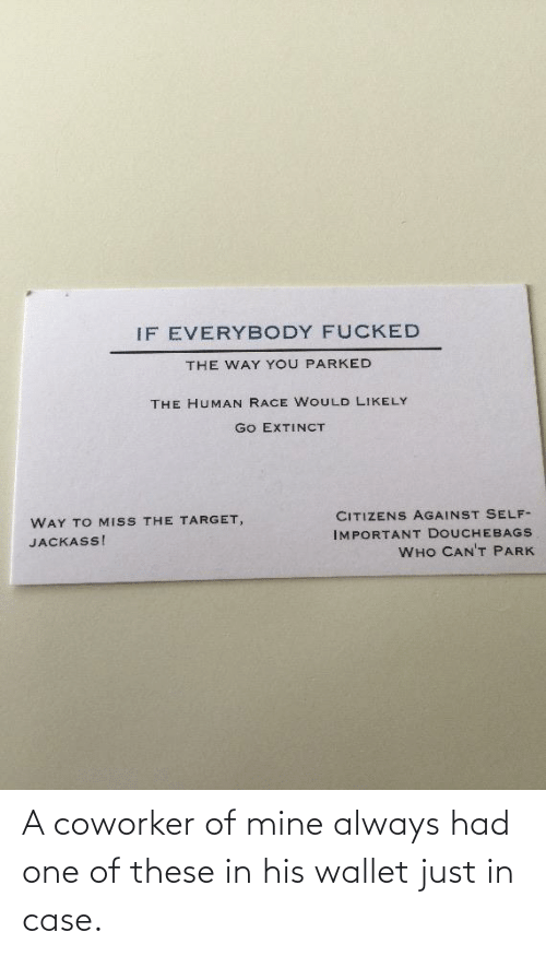Of Mine: A coworker of mine always had one of these in his wallet just in case.