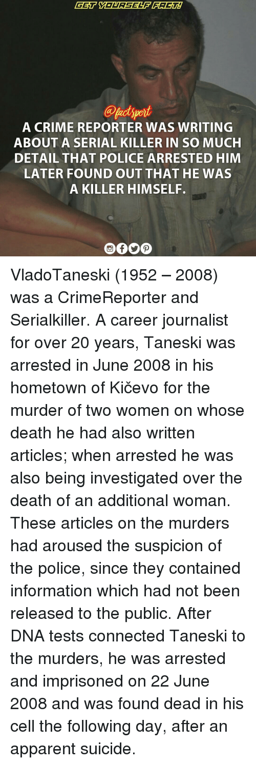 arousal: A CRIME REPORTER WAS WRITING  ABOUT A SERIAL KILLER IN SO MUCH  DETAIL THAT POLICE ARRESTED HIM  LATER FOUND OUT THAT HE WAS  A KILLER HIMSELF. VladoTaneski (1952 – 2008) was a CrimeReporter and Serialkiller. A career journalist for over 20 years, Taneski was arrested in June 2008 in his hometown of Kičevo for the murder of two women on whose death he had also written articles; when arrested he was also being investigated over the death of an additional woman. These articles on the murders had aroused the suspicion of the police, since they contained information which had not been released to the public. After DNA tests connected Taneski to the murders, he was arrested and imprisoned on 22 June 2008 and was found dead in his cell the following day, after an apparent suicide.