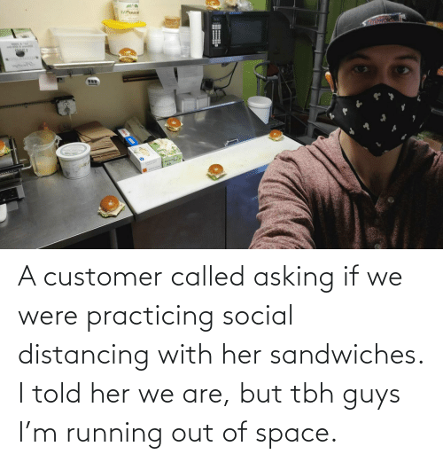 practicing: A customer called asking if we were practicing social distancing with her sandwiches. I told her we are, but tbh guys I'm running out of space.