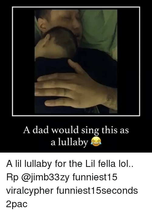 singe: A dad would sing this as  a lullaby A lil lullaby for the Lil fella lol.. Rp @jimb33zy funniest15 viralcypher funniest15seconds 2pac