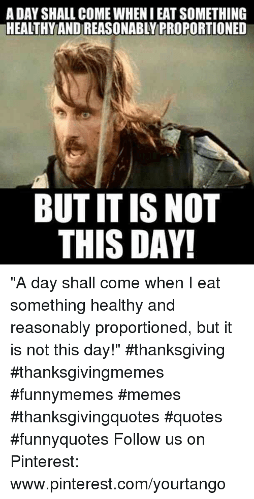 """pinterest.com: A DAY SHALL COME WHEN I EAT SOMETHING  HEALTHY AND REASONABLY PROPORTIONED  BUT IT IS NOT  THIS DAY """"A day shall come when I eat something healthy and reasonably proportioned, but it is not this day!"""" #thanksgiving #thanksgivingmemes #funnymemes #memes #thanksgivingquotes #quotes #funnyquotes Follow us on Pinterest: www.pinterest.com/yourtango"""