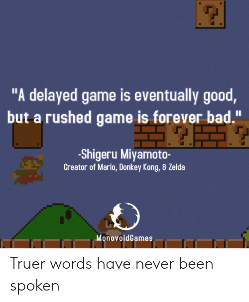 """Bad, Donkey, and Mario: """"A delayed game is eventually good  but a rushed game is forever bad.""""  -Shigeru Miyamoto-  Creator of Mario, Donkey Kong, & Zelda  MonovoidGames Truer words have never been spoken"""