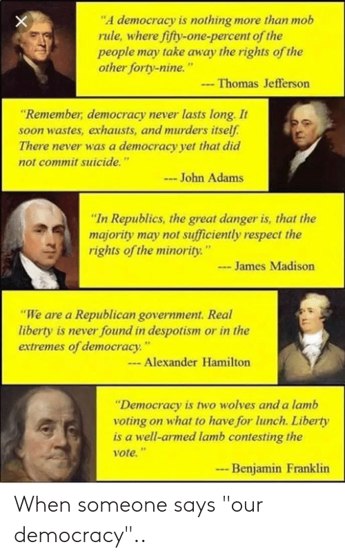 """despotism: """"A democracy is nothing more than mob  rule, where fifty-one-percent of the  people may take away the rights of the  other forty-nine.""""  -Thomas Jefferson  Remember, democracy never lasts long. It  soon wastes, exhausts, and murders itself  There never was a democracy yet that did  not commit suicide.""""  John Adams  """"In Republics, the great danger is, that the  majority may not sufficiently respect the  rights of the minority""""  - James Madison  """"We are a Republican government. Real  liberty is never found in despotism or in the  extremes of democracy""""  Alexander Hamilton  """"Democracy is two wolves and a lamb  voting on what to have for lunch. Liberty  is a well-armed lamb contesting the  ote.""""  Benjamin Franklin  ..- When someone says """"our democracy"""".."""
