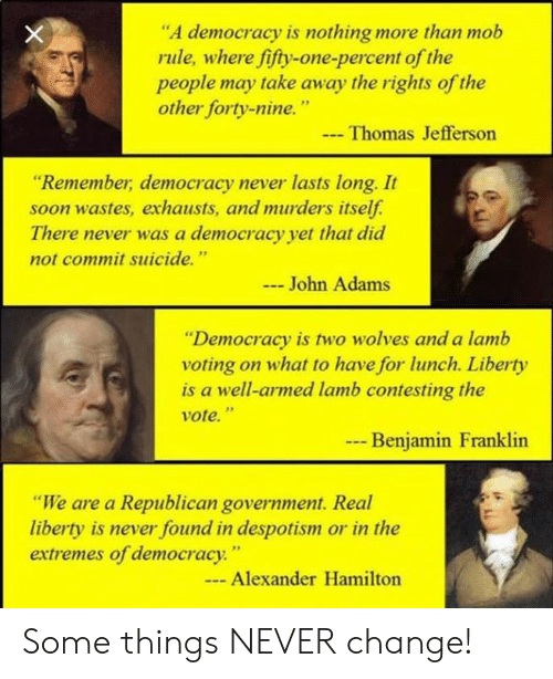 "despotism: ""A democracy is nothing more than mob  rule, where fifty-one-percent of the  people may take away the rights of the  other forty-nine.""  Thomas Jefferson  ""Remember, democracy never lasts long. It  soon wastes, exhausts, and murders itself.  There never was a democracy yet that did  not commit suicide.""  John Adams  ""Democracy is two wolves and a lamb  voting on what to have for lunch. Liberty  is a well-armed lamb contesting the  vote.""  --  Benjamin Franklin  ""We are a Republican government. Real  liberty is never found in despotism or in the  extremes of democracy.""  - Alexander Hamilton Some things NEVER change!"