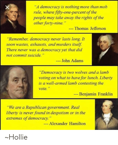 """despotism: """"A democracy is nothing more than mob  rule, where fifty-one-percent of the  eople may take away the rights of the  other forty-nine.""""  Thomas Jefferson  Remember, democracy never lasts long. It  soon wastes, exhausts, and murders itself.  There never was a democracy yet that did  not commit suicide.""""  John Adams  Democracy is two wolves and a lamb  voting on what to have for lunch. Liberty  is a well-armed lamb contesting the  vote.""""  Benjamin Franklin  """"We are a Republican government. Real  liberty is never found in despotism or in the  extremes of democracy""""  Alexander Hamilton ~Hollie"""