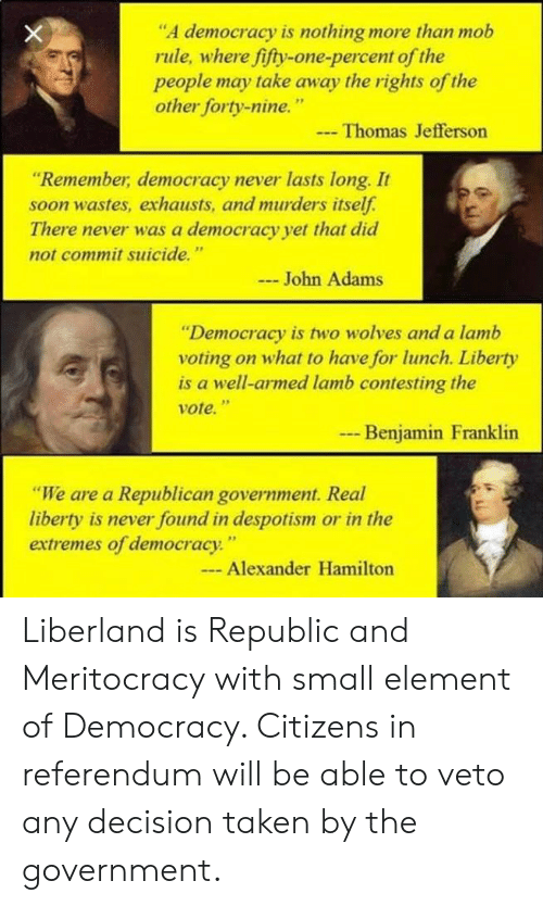 """despotism: """"A democracy is nothing more than mob  rule, where fifty-one-percent of the  people may take away the rights of the  other forty-nine.""""  Thomas Jefferson  Remember, democracy never lasts long. It  soon wastes, exhausts, and murders itsel  There never was a democracy yet that did  not commit suicide.""""  John Adams  """"Democracy is two wolves and a lamb  voting on what to have for lunch. Liberty  is a well-armed lamb contesting the  vote.""""  Benjamin Franklin  """"We are a Republican government. Real  liberty is never found in despotism or in the  extremes of democracy.""""  Alexander Hamilton Liberland is Republic and Meritocracy with small element of Democracy. Citizens in referendum will be able to veto any decision taken by the government."""