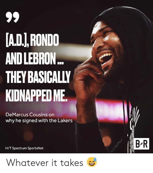 DeMarcus Cousins, Los Angeles Lakers, and Lebron: A.DI,RONDO  AND LEBRON..  THEY BASICALLY  KIDNAPPED ME  DeMarcus Cousins on  why he signed with the Lakers  B R  H/T Spectrum SportsNet Whatever it takes 😅
