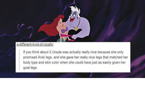 Ariel, Goat, and Body Type: a-different-kind-of-rovalty  If you think about it Ursula was actually really nice because she only  promised Ariel legs, and she gave her really nice legs that matched her  body type and skin color when she could have just as easily given her  goat legs
