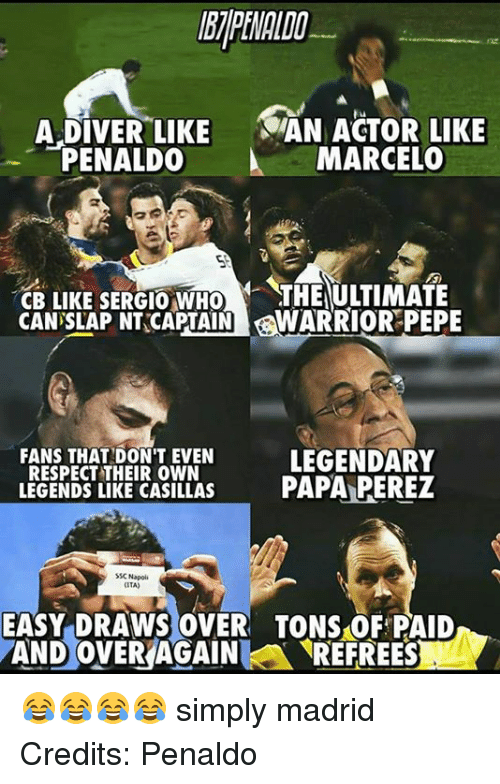 ssc: A DIVER LIKE  SAN ACTOR LIKE  PENALDO  A MARCELO  CB LIKE SERGIO WHO  THLIULITMAIE  CAN SLAP NT CAPTAIN  WARRIOR PEPE  FANS THAT DONT EVEN  LEGENDARY  RESPECT THEIR OWN  LEGENDS LIKE CASILLAS  PAPA PEREZ  SSC Napoli  ITA)  EASY DRAWS OVER TONS OF PAID  AND OVER AGAIN  A REFREESL 😂😂😂😂 simply madrid Credits: Penaldo
