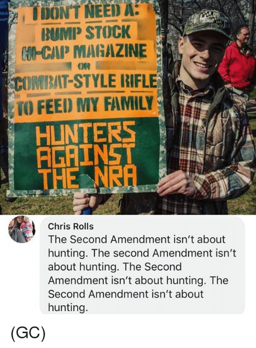 Family, Memes, and Hunting: A  DONEED  BUMP STOCK  tUM-CAP MARAZINE  COMBAT-STYLE RIFLE  TO FEED MY FAMILY  HUNTERSNA  THE NRA  Chris Rolls  The Second Amendment isn't about  hunting. The second Amendment isn't  about hunting. The Second  Amendment isn't about hunting. The  Second Amendment isn't about  hunting. (GC)