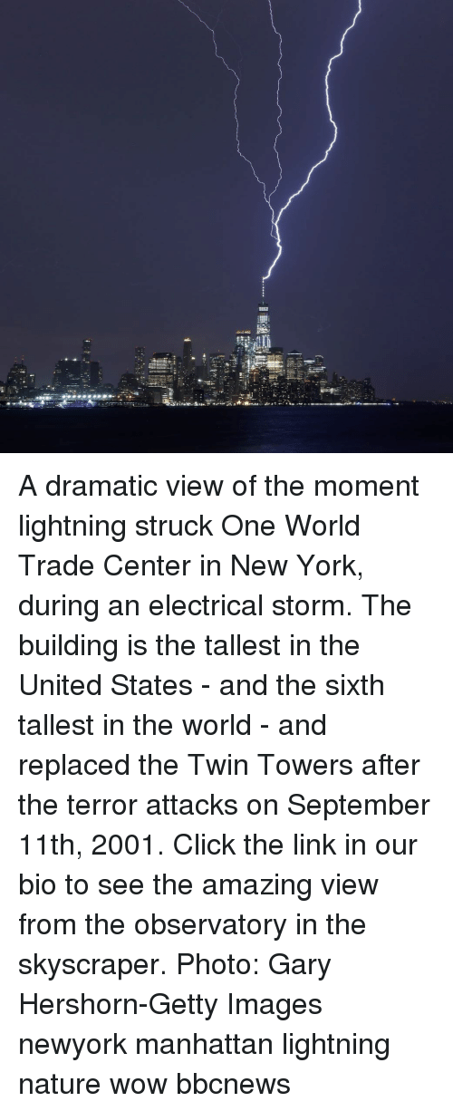 Click, Memes, and New York: A dramatic view of the moment lightning struck One World Trade Center in New York, during an electrical storm. The building is the tallest in the United States - and the sixth tallest in the world - and replaced the Twin Towers after the terror attacks on September 11th, 2001. Click the link in our bio to see the amazing view from the observatory in the skyscraper. Photo: Gary Hershorn-Getty Images newyork manhattan lightning nature wow bbcnews