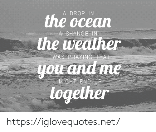 And Me: A DROP IN  the ocean  A CHANGE IN  the weather  WAS PRAYING THAT  you and me  MICHT END UP  together https://iglovequotes.net/
